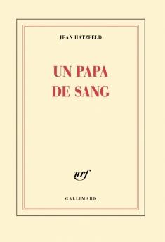 J. Hatzfeld, Un papa de sang, Gallimard, août 2015