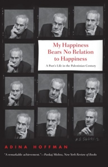 Adina Hoffman, My Happiness bears no relation to happiness. A poet's life in the palestinian century. Yale University Press, mars 2010.